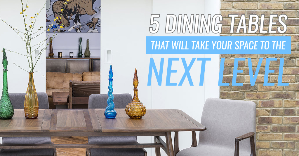 5 Dining Tables That Will Take Your Space To The Next Level