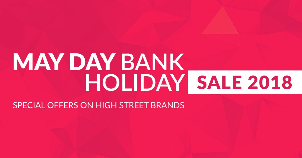 May Day Bank Holiday Sales 2018 Special offers on High Street Brands